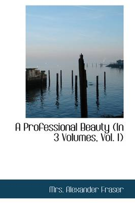 A Professional Beauty (in 3 Volumes, Vol. I) by Mrs Alexander Fraser