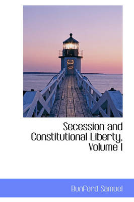 Secession and Constitutional Liberty, Volume I by Bunford Samuel