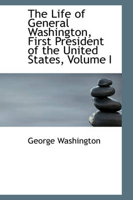 The Life of General Washington, First President of the United States, Volume I by George Washington