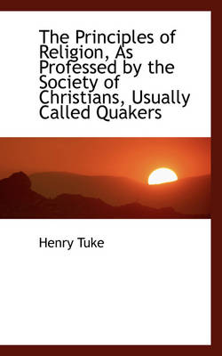 The Principles of Religion As Professed by the Society of Christians Usually Called Quakers by Henry Tuke