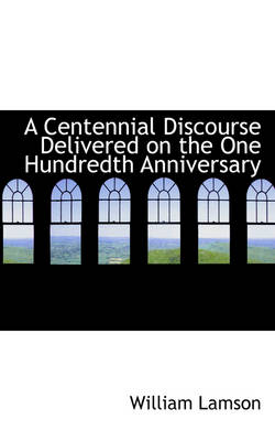 A Centennial Discourse Delivered on the One Hundredth Anniversary by William Lamson