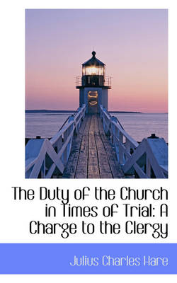 The Duty of the Church in Times of Trial A Charge to the Clergy by Julius Charles Hare