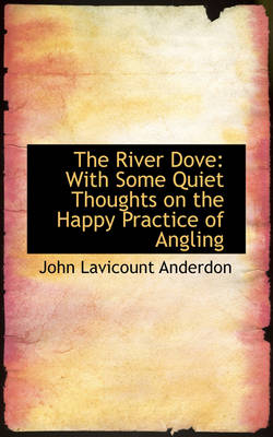 The River Dove With Some Quiet Thoughts on the Happy Practice of Angling by John Lavicount Anderdon