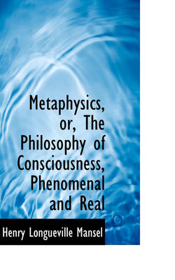 Metaphysics, Or, the Philosophy of Consciousness, Phenomenal and Real by Henry Longueville Mansel