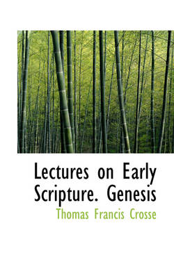 Lectures on Early Scripture. Genesis by Thomas Francis Crosse