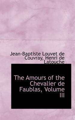 The Amours of the Chevalier de Faublas, Volume III by Jean-Baptiste Louvet De Couvray