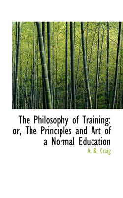 The Philosophy of Training Or, the Principles and Art of a Normal Education by A R Craig