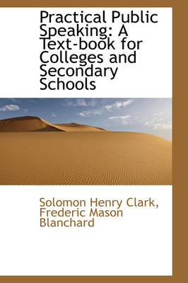 Practical Public Speaking A Text-Book for Colleges and Secondary Schools by Solomon Henry Clark