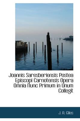 Joannis Saresberiensis Postea Episcopi Carnotensis Opera Omnia Nunc Primum in Unum Collegit by J A Giles