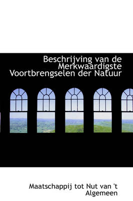 Beschrijving Van de Merkwaardigste Voortbrengselen Der Natuur by Maatschappij Tot Nut Van 't Algemeen