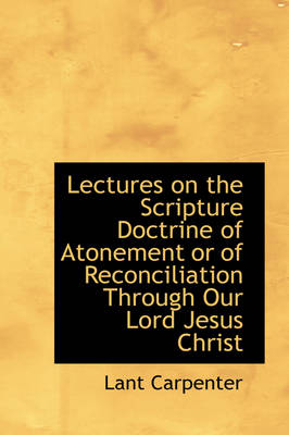 Lectures on the Scripture Doctrine of Atonement or of Reconciliation Through Our Lord Jesus Christ by Lant Carpenter
