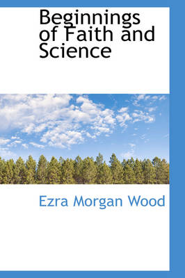 Beginnings of Faith and Science by Ezra Morgan Wood
