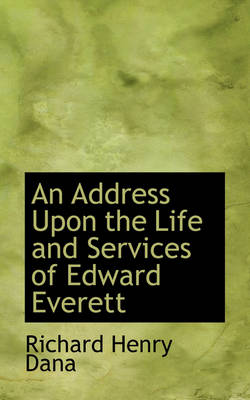 An Address Upon the Life and Services of Edward Everett by Richard Henry Dana