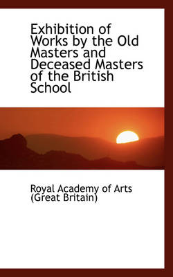 Exhibition of Works by the Old Masters and Deceased Masters of the British School by Royal Academy of Arts (Great Britain)
