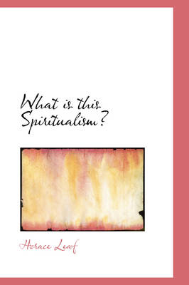What Is This Spiritualism? by Horace Leaf