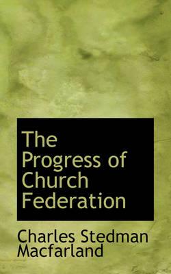 The Progress of Church Federation by Charles Stedman Macfarland