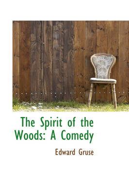 The Spirit of the Woods A Comedy by Edward Gruse