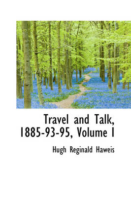 Travel and Talk, 1885-93-95, Volume I by Hugh Reginald Haweis