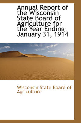Annual Report of the Wisconsin State Board of Agriculture for the Year Ending January 31, 1914 by Wisconsin State Board of Agriculture