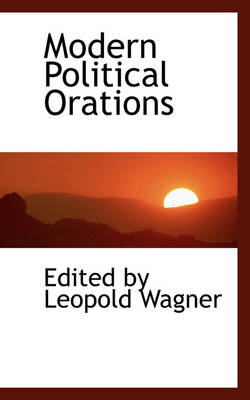 Modern Political Orations by Edited By Leopold Wagner