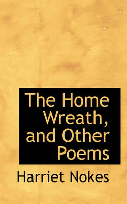 The Home Wreath, and Other Poems by Harriet Nokes