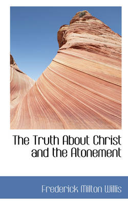 The Truth about Christ and the Atonement by Frederick Milton Willis