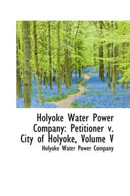 Holyoke Water Power Company Petitioner V. City of Holyoke, Volume V by Holyoke Water Power Company