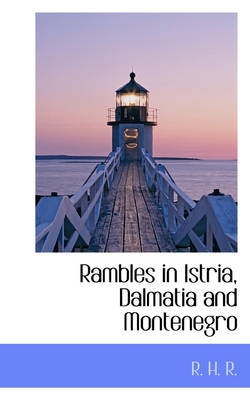 Rambles in Istria, Dalmatia and Montenegro by R H R