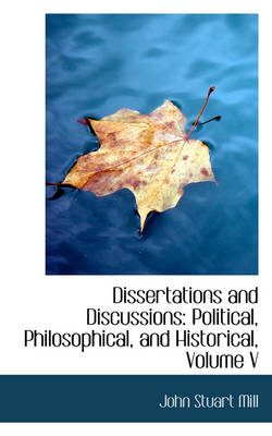 Dissertations and Discussions Political, Philosophical, and Historical, Volume V by John Stuart Mill