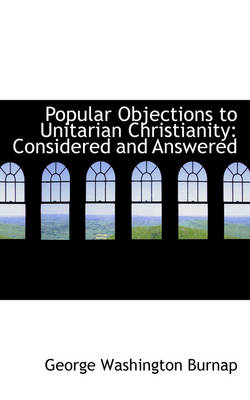 Popular Objections to Unitarian Christianity Considered and Answered by George Washington Burnap