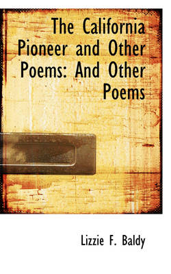 The California Pioneer and Other Poems And Other Poems by Lizzie F Baldy