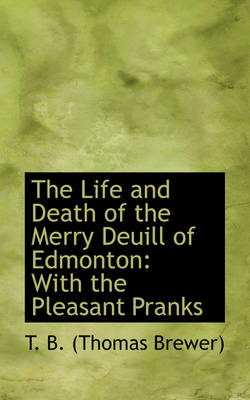 The Life and Death of the Merry Deuill of Edmonton With the Pleasant Pranks by Professor Thomas Brewer, T B (Thomas Brewer)