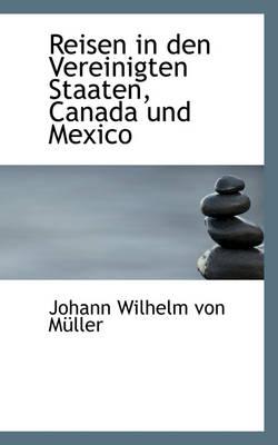 Reisen in Den Vereinigten Staaten, Canada Und Mexico by Johann Wilhelm Von Mller