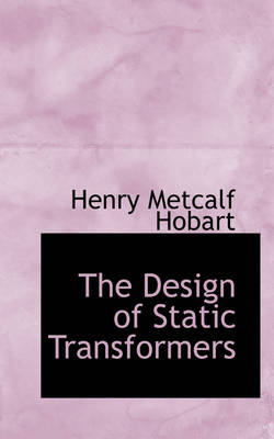 The Design of Static Transformers by Henry Metcalf Hobart