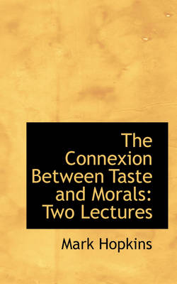 The Connexion Between Taste and Morals Two Lectures by Mark Hopkins
