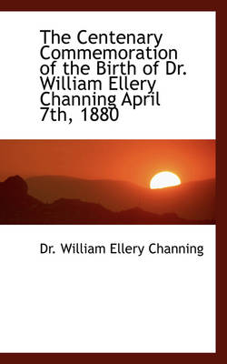 The Centenary Commemoration of the Birth of Dr. William Ellery Channing April 7th, 1880 by William Ellery Channing, Dr William Ellery Channing