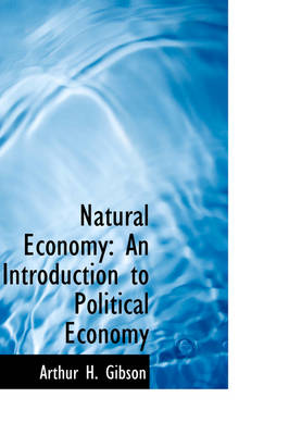 Natural Economy An Introduction to Political Economy by Arthur H Gibson