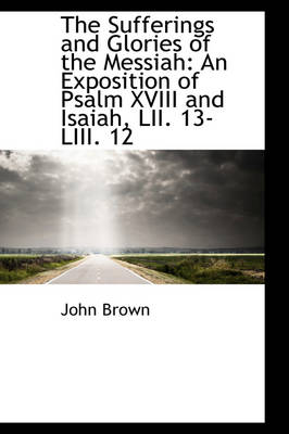 The Sufferings and Glories of the Messiah An Exposition of Psalm XVIII and Isaiah, LII. 13-LIII. 12 by John, (Re Brown