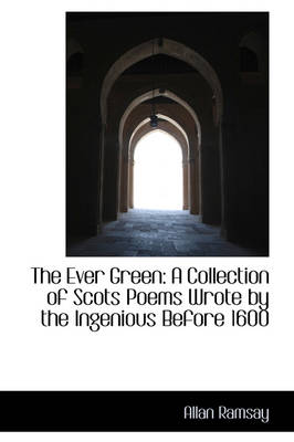 The Ever Green A Collection of Scots Poems Wrote by the Ingenious Before 1600 by Allan Ramsay
