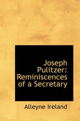 Joseph Pulitzer Reminiscences of a Secretary by Alleyne Ireland