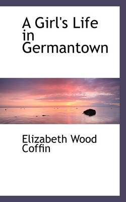 A Girl's Life in Germantown by Elizabeth Wood Coffin