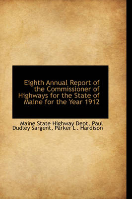 Eighth Annual Report of the Commissioner of Highways for the State of Maine for the Year 1912 by Maine State Highway Dept