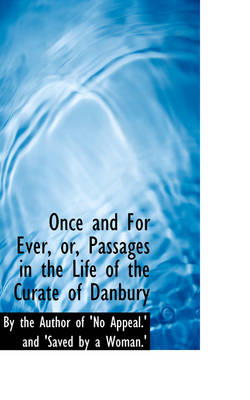 Once and for Ever, Or, Passages in the Life of the Curate of Danbury by Author Of 'no Appeal ' and The Author of 'no Appeal ' and 'Saved, The Author of 'no Appeal ' and 'Saved