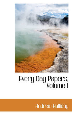 Every Day Papers, Volume I by Sir Andrew, Sir Halliday
