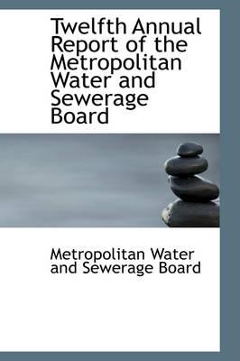 Twelfth Annual Report of the Metropolitan Water and Sewerage Board by Metropolitan Water and Sewerage Board