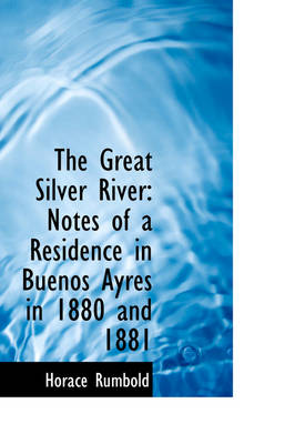 The Great Silver River Notes of a Residence in Buenos Ayres in 1880 and 1881 by Horace, Sir Rumbold