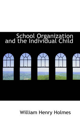 School Organization and the Individual Child by William Henry Holmes