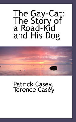 The Gay-Cat The Story of a Road-Kid and His Dog by Patrick Casey