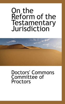 On the Reform of the Testamentary Jurisdiction by Doctors Commons Committee of Proctors