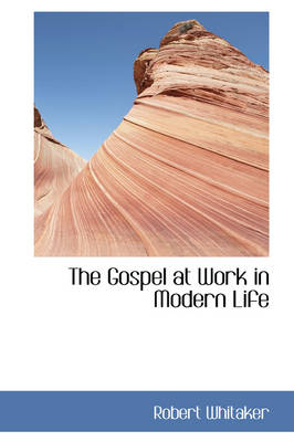 The Gospel at Work in Modern Life by Robert Whitaker
